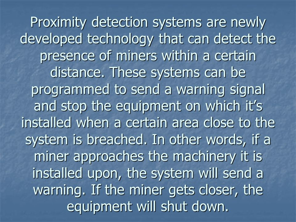 Proximity detection systems are newly developed technology that can detect the presence of miners within a certain distance.