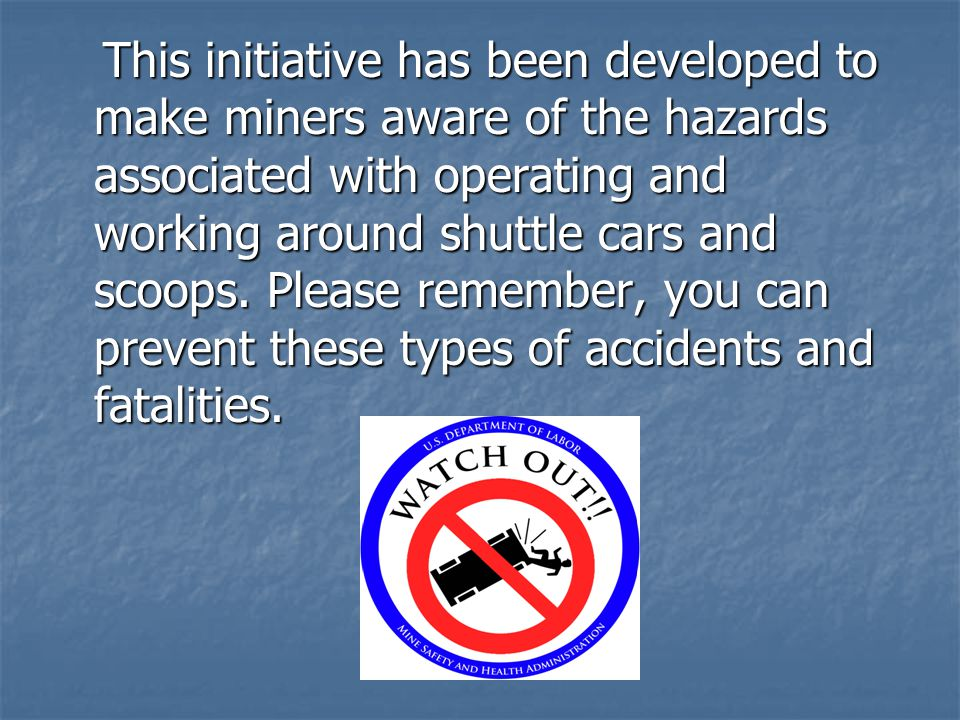 This initiative has been developed to make miners aware of the hazards associated with operating and working around shuttle cars and scoops.
