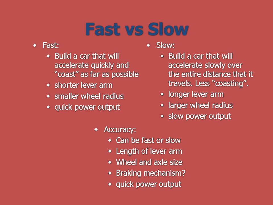 Fast vs Slow Fast: Build a car that will accelerate quickly and coast as far as possible. shorter lever arm.