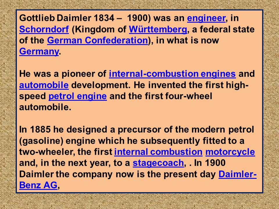 Gottlieb Daimler 1834 – 1900) was an engineer, in Schorndorf (Kingdom of Württemberg, a federal state of the German Confederation), in what is now Germany.