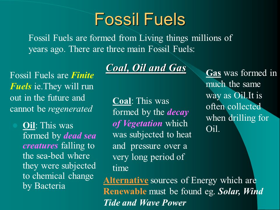 Fossil Fuels Fossil Fuels are formed from Living things millions of years ago. There are three main Fossil Fuels: