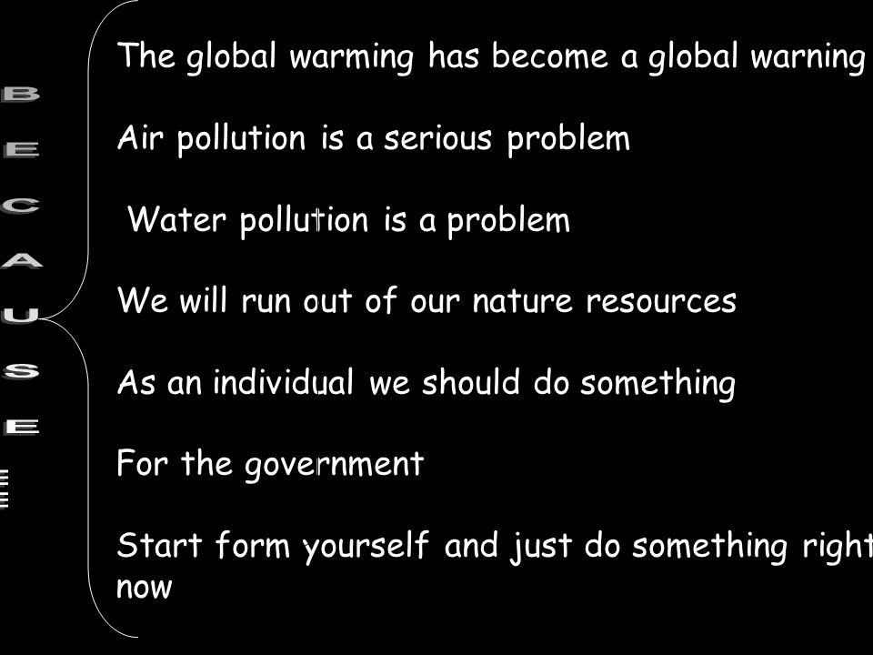 The global warming has become a global warning Air pollution is a serious problem Water pollution is a problem We will run out of our nature resources As an individual we should do something For the government Start form yourself and just do something right now