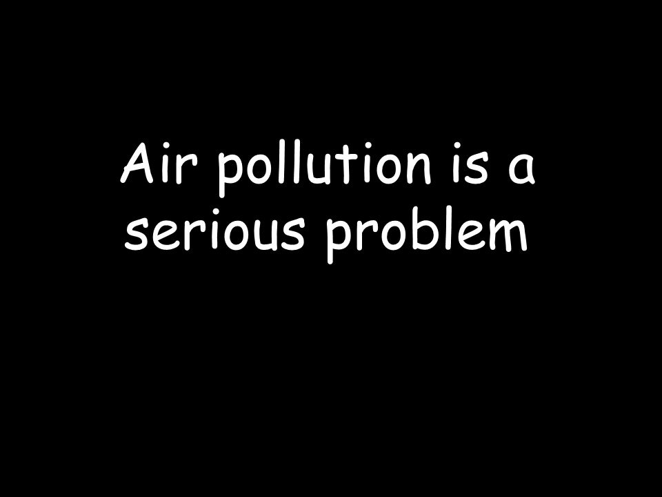 Air pollution is a serious problem
