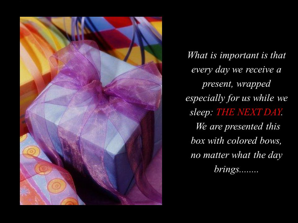 What is important is that every day we receive a present, wrapped especially for us while we sleep: THE NEXT DAY.