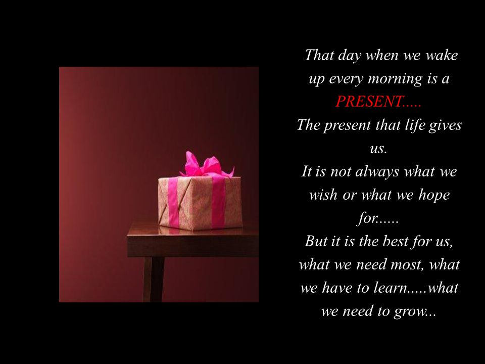 That day when we wake up every morning is a PRESENT.....