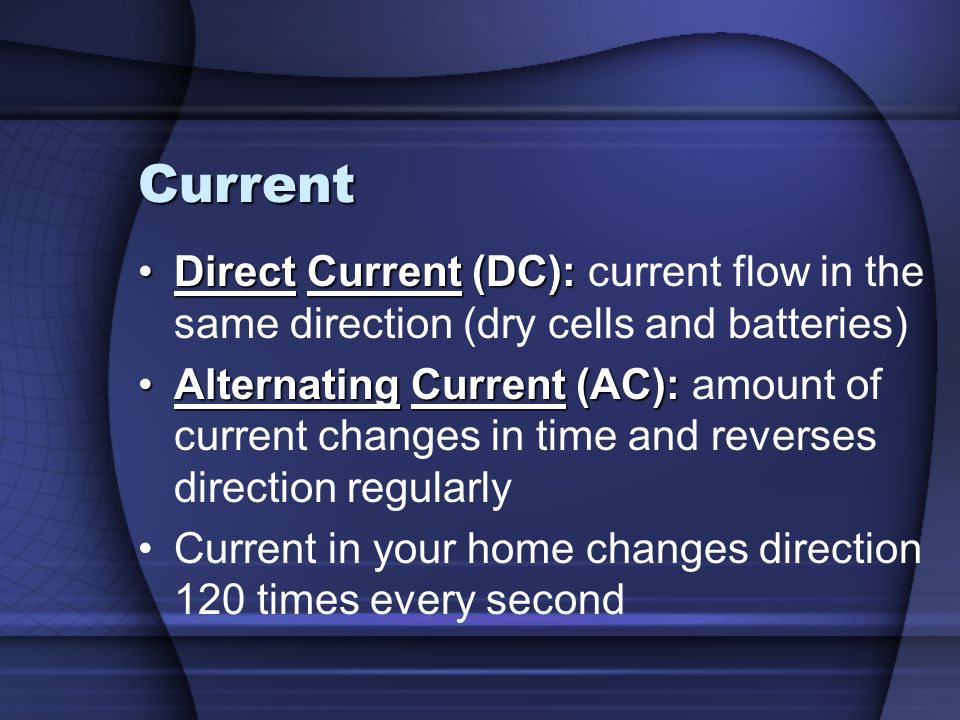 Current Direct Current (DC): current flow in the same direction (dry cells and batteries)