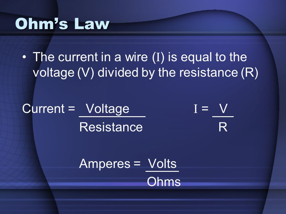 Ohm's Law The current in a wire (I) is equal to the voltage (V) divided by the resistance (R) Current = Voltage I = V.