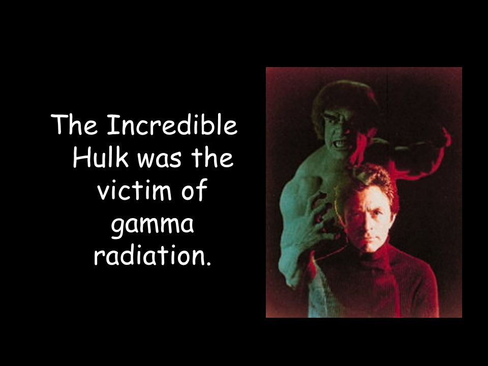 The Incredible Hulk was the victim of gamma radiation.