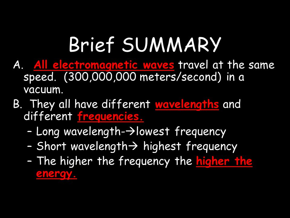 Brief SUMMARY A. All electromagnetic waves travel at the same speed. (300,000,000 meters/second) in a vacuum.
