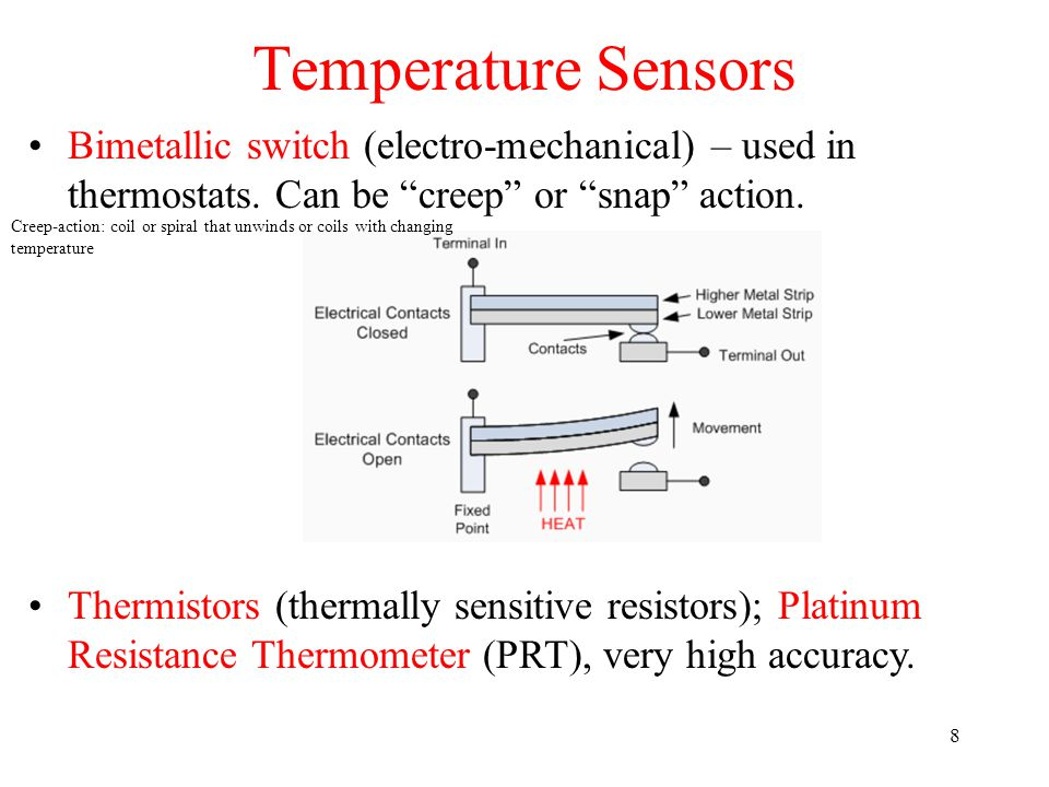 Temperature Sensors Bimetallic switch (electro-mechanical) – used in thermostats. Can be creep or snap action.