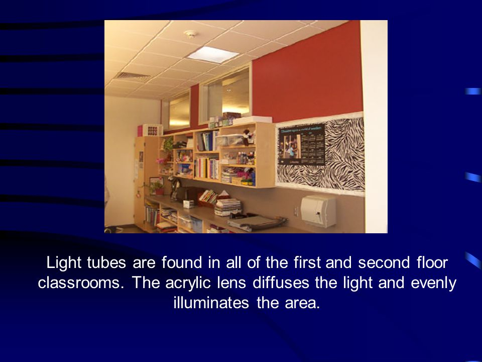 Light tubes are found in all of the first and second floor classrooms