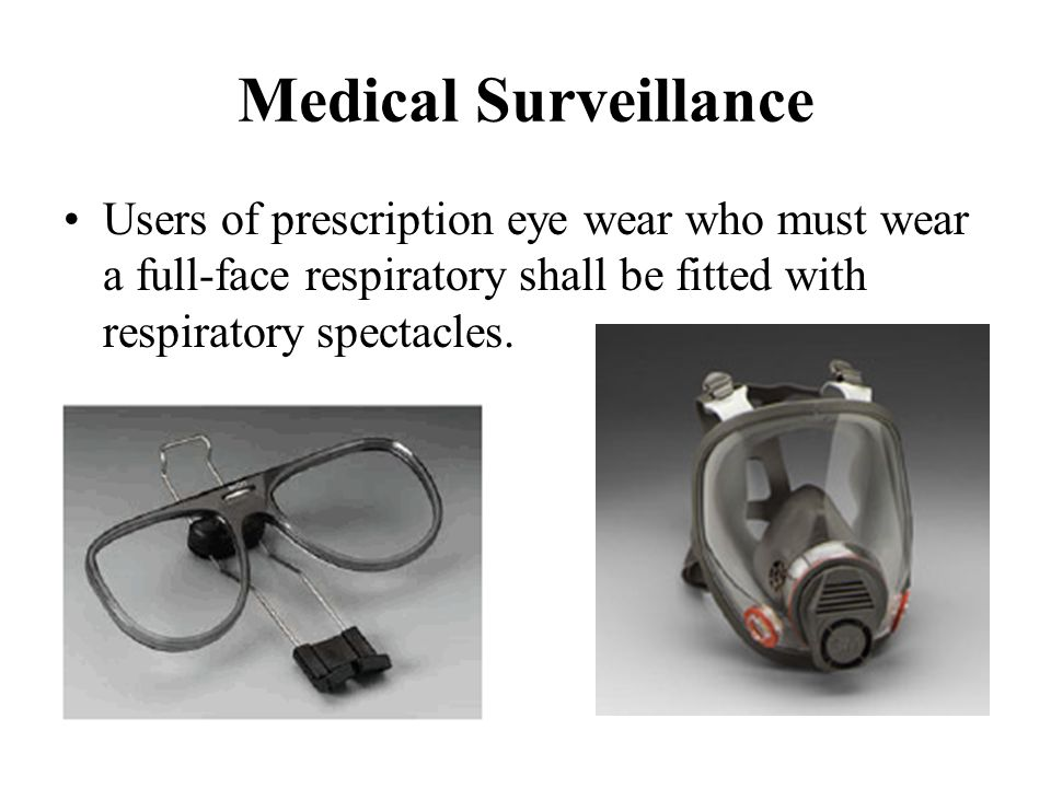 Medical Surveillance Users of prescription eye wear who must wear a full-face respiratory shall be fitted with respiratory spectacles.