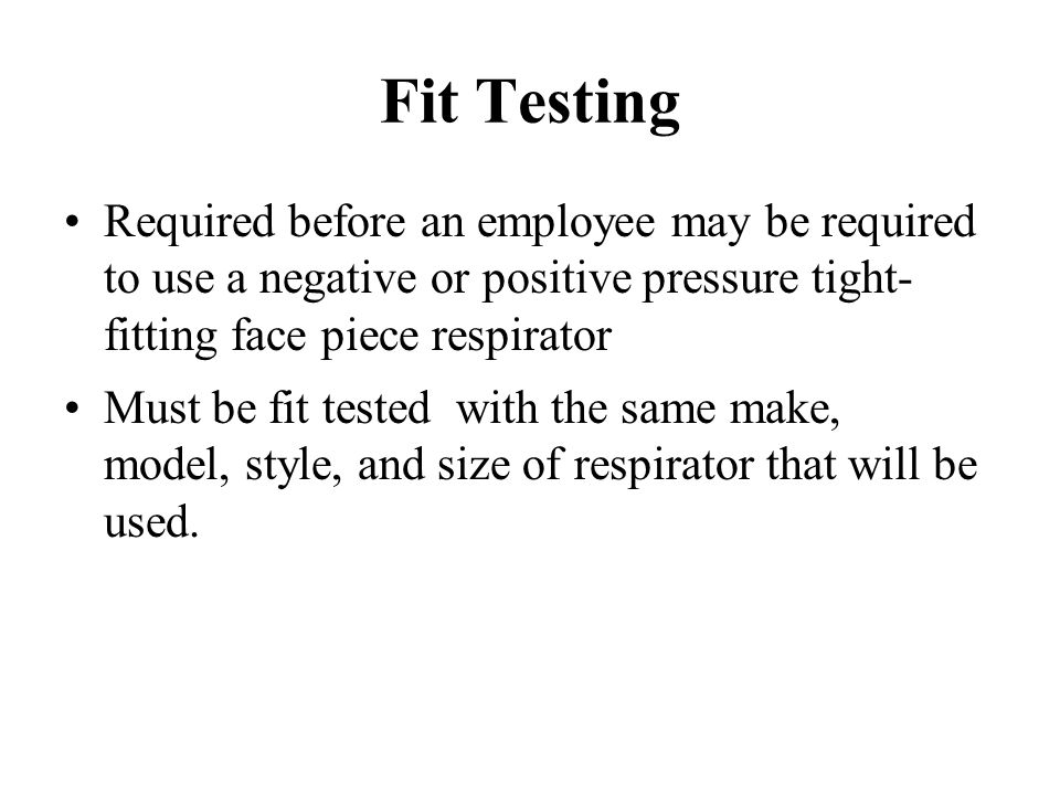 Fit Testing Required before an employee may be required to use a negative or positive pressure tight-fitting face piece respirator.