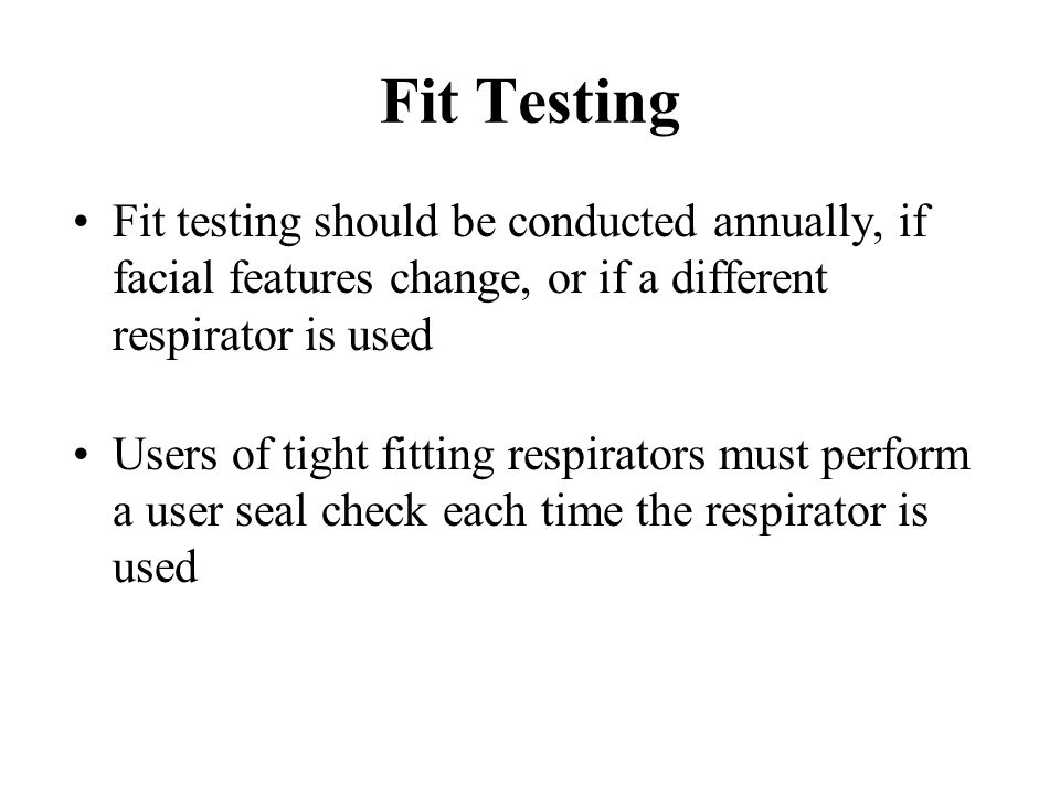 Fit Testing Fit testing should be conducted annually, if facial features change, or if a different respirator is used.