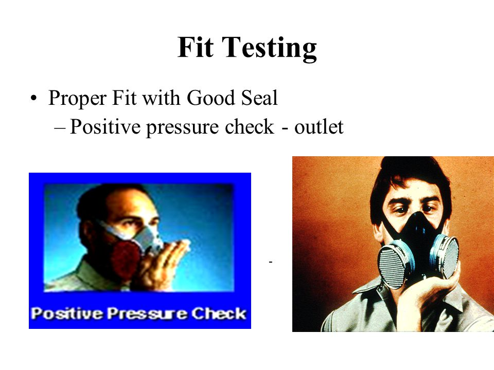 Fit Testing Proper Fit with Good Seal Positive pressure check - outlet