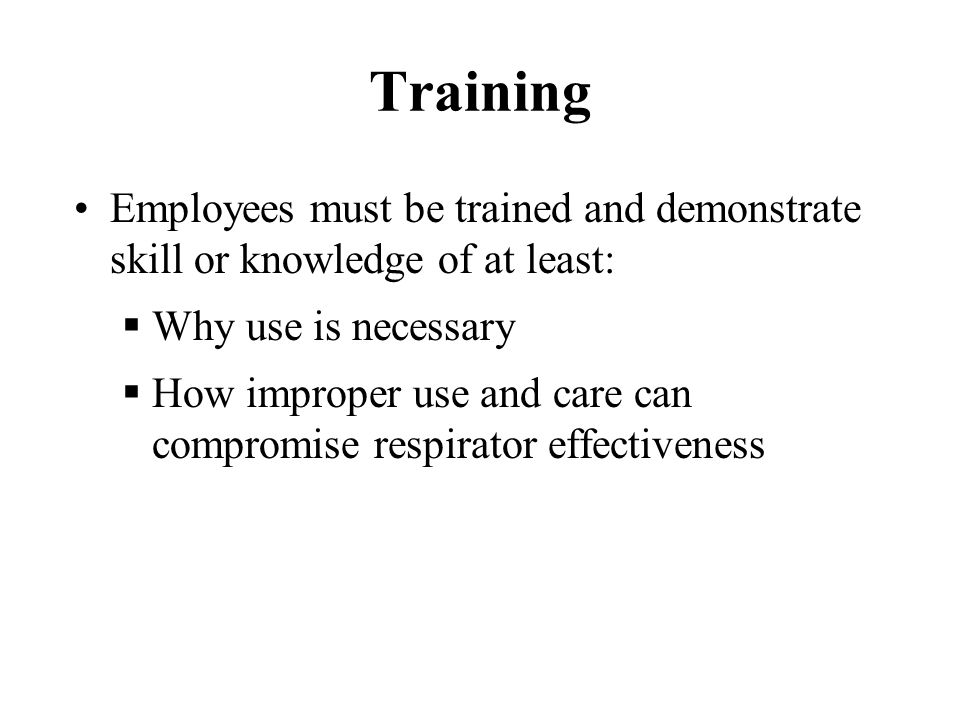 Training Employees must be trained and demonstrate skill or knowledge of at least: Why use is necessary.