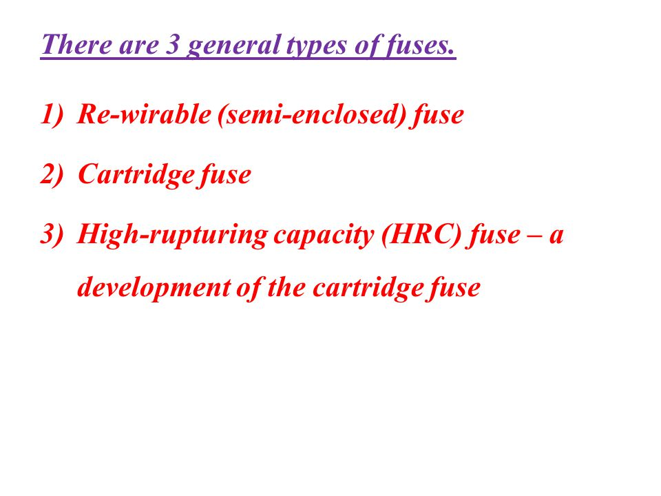 There are 3 general types of fuses.