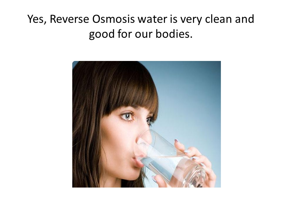Yes, Reverse Osmosis water is very clean and good for our bodies.