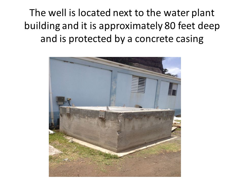 The well is located next to the water plant building and it is approximately 80 feet deep and is protected by a concrete casing