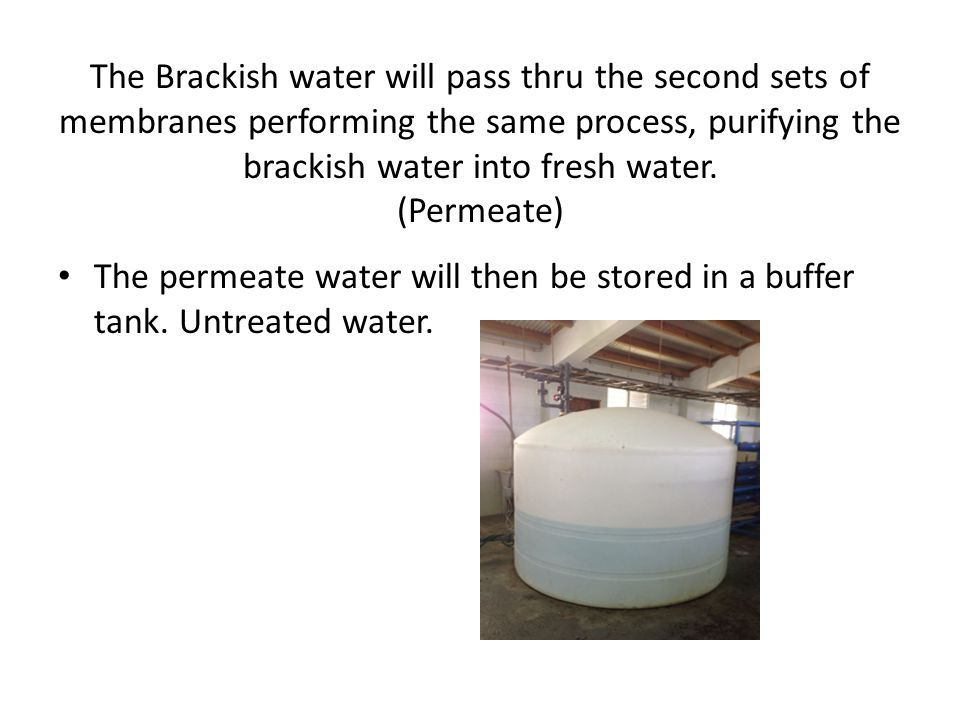 The Brackish water will pass thru the second sets of membranes performing the same process, purifying the brackish water into fresh water. (Permeate)