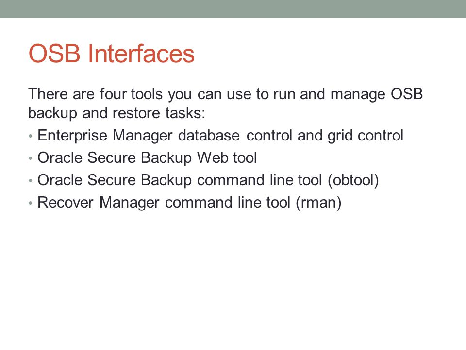 OSB Interfaces There are four tools you can use to run and manage OSB backup and restore tasks: Enterprise Manager database control and grid control.