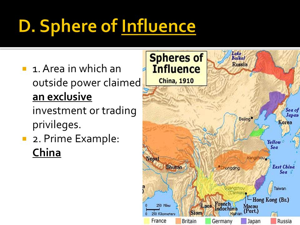 D. Sphere of Influence 1. Area in which an outside power claimed an exclusive investment or trading privileges.