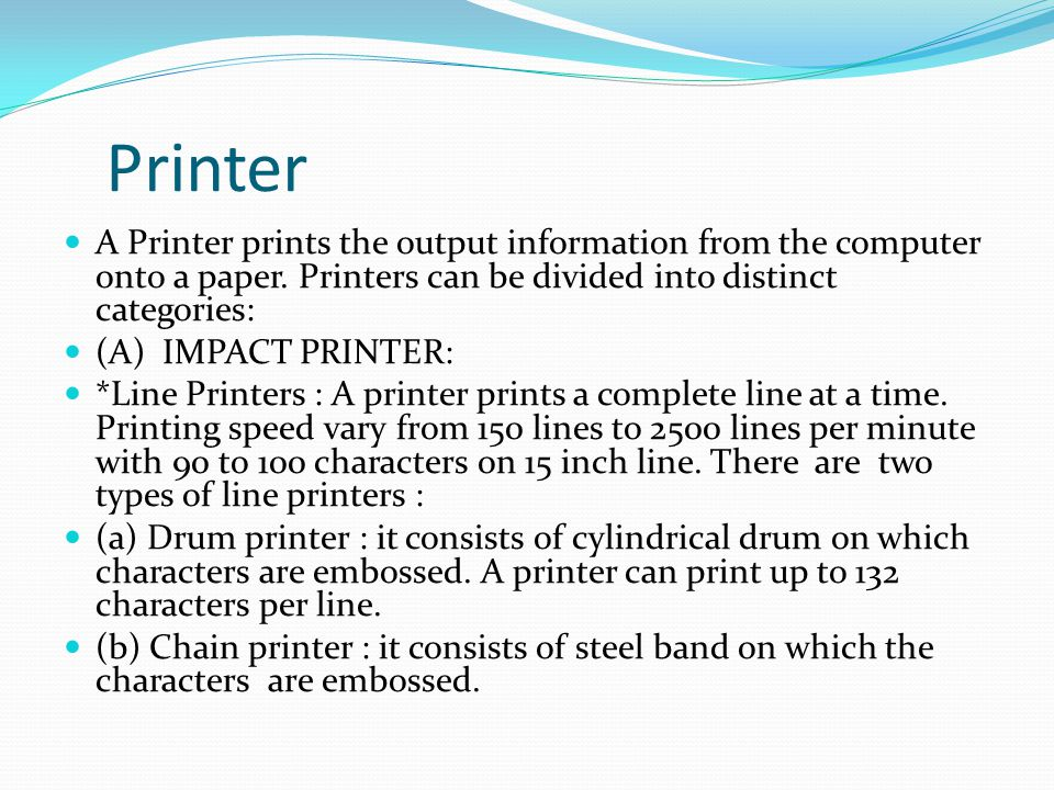 Printer A Printer prints the output information from the computer onto a paper. Printers can be divided into distinct categories: