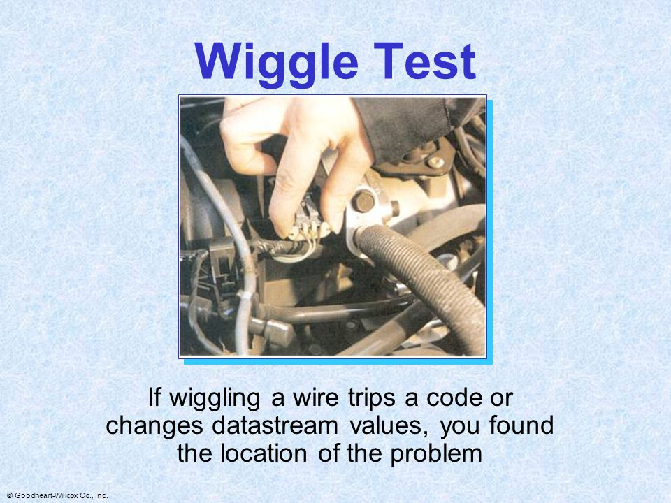 Wiggle Test If wiggling a wire trips a code or changes datastream values, you found the location of the problem.