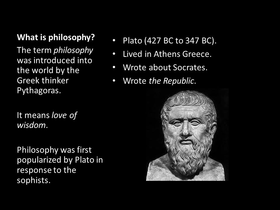 What is philosophy Plato (427 BC to 347 BC). Lived in Athens Greece. Wrote about Socrates. Wrote the Republic.
