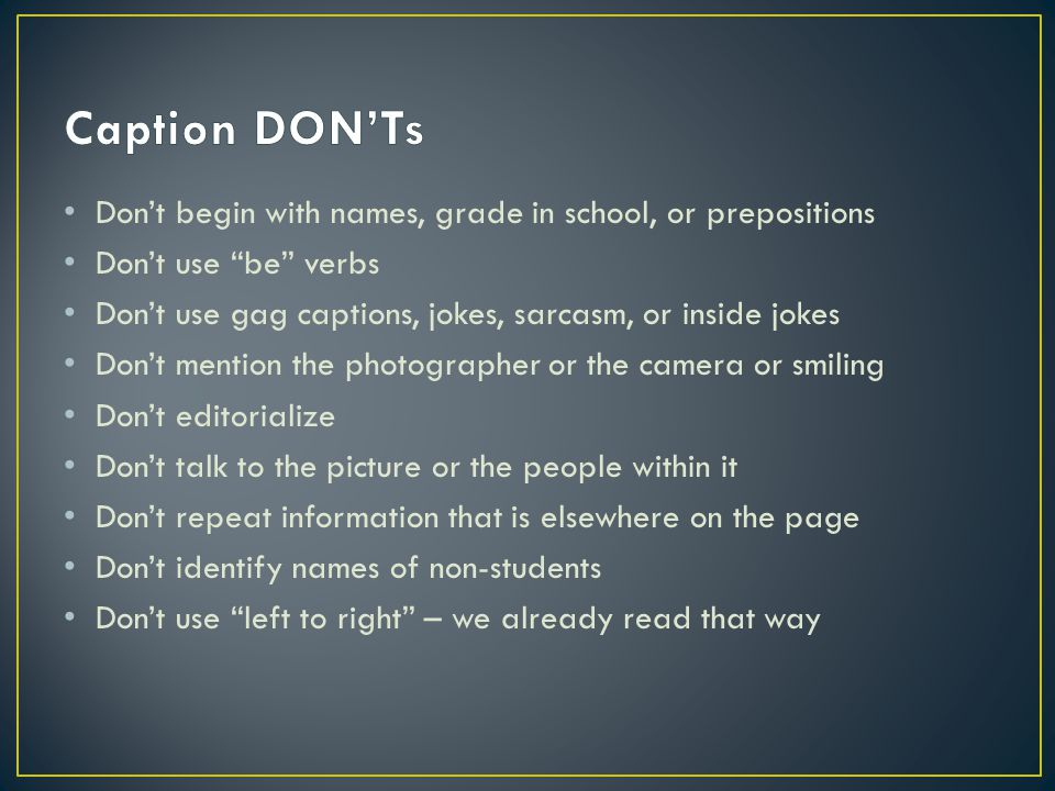 Caption DON'Ts Don't begin with names, grade in school, or prepositions. Don't use be verbs.