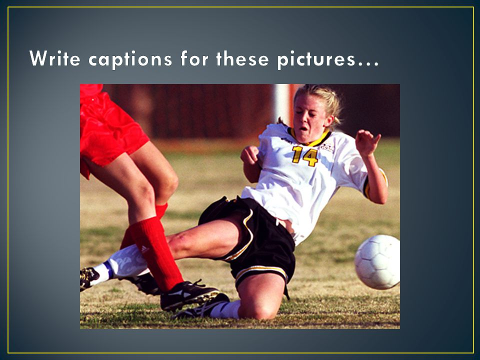 Write captions for these pictures…
