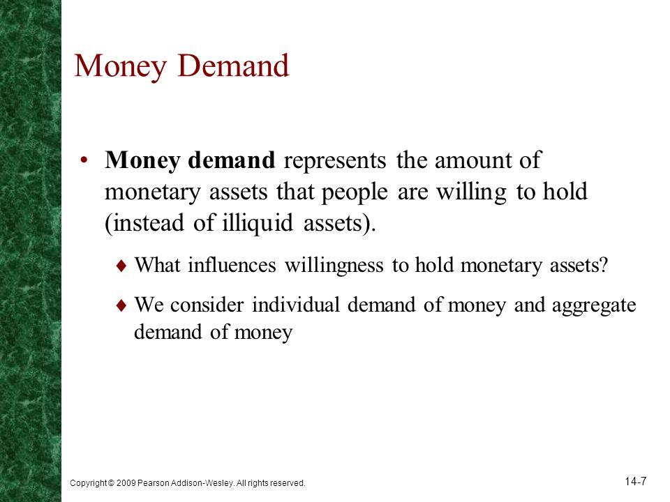 Money Demand Money demand represents the amount of monetary assets that people are willing to hold (instead of illiquid assets).
