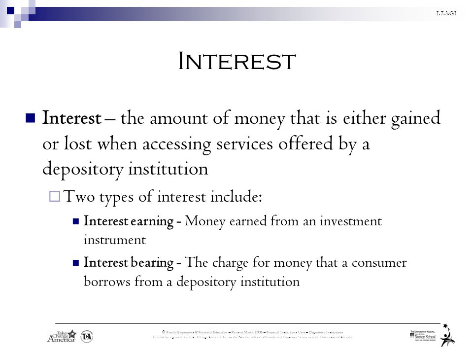 Interest Interest – the amount of money that is either gained or lost when accessing services offered by a depository institution.