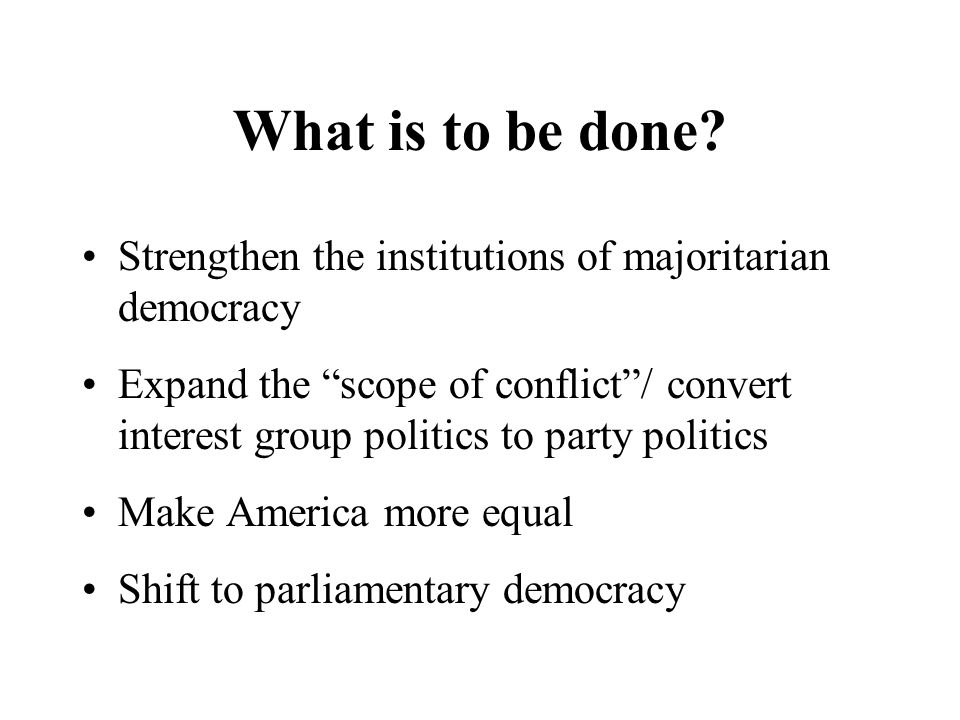 What is to be done Strengthen the institutions of majoritarian democracy.