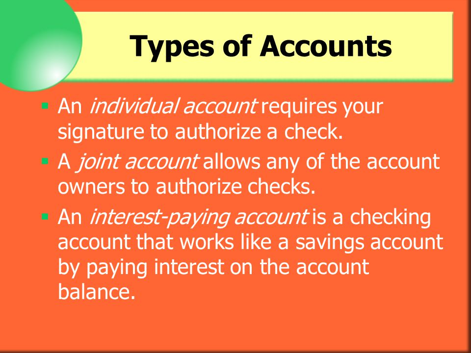Types of Accounts An individual account requires your signature to authorize a check.