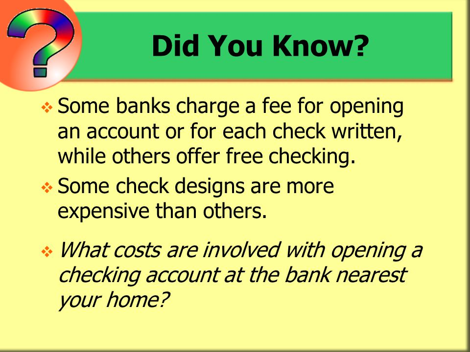 Did You Know Some banks charge a fee for opening an account or for each check written, while others offer free checking.