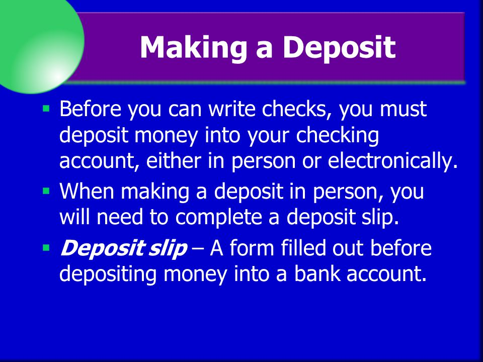 Making a Deposit Before you can write checks, you must deposit money into your checking account, either in person or electronically.