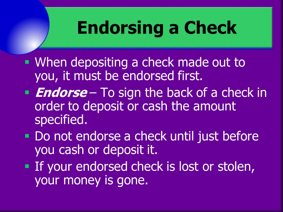 Endorsing a Check When depositing a check made out to you, it must be endorsed first.