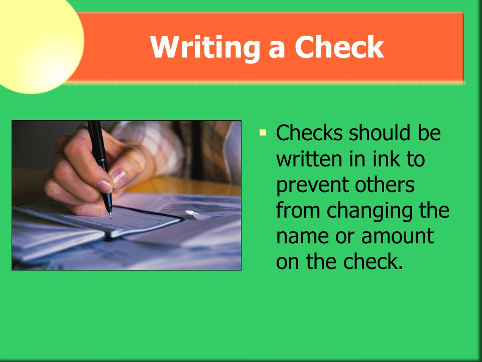 Writing a Check Checks should be written in ink to prevent others from changing the name or amount on the check.