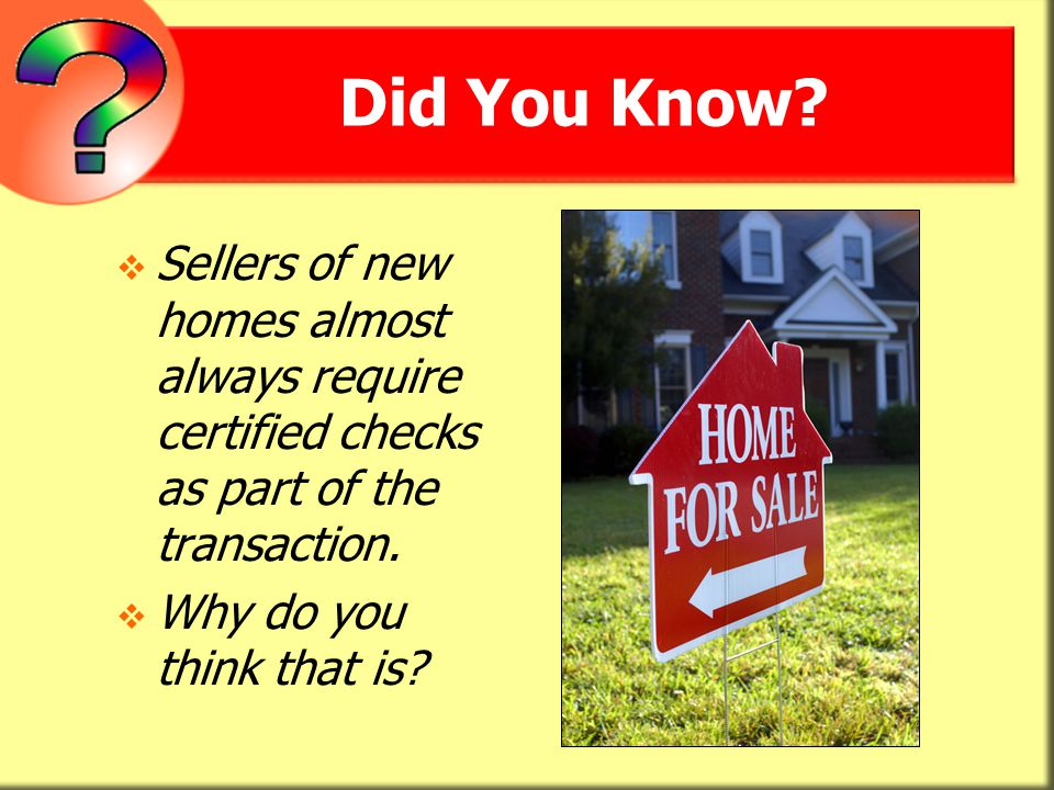 Did You Know Sellers of new homes almost always require certified checks as part of the transaction.