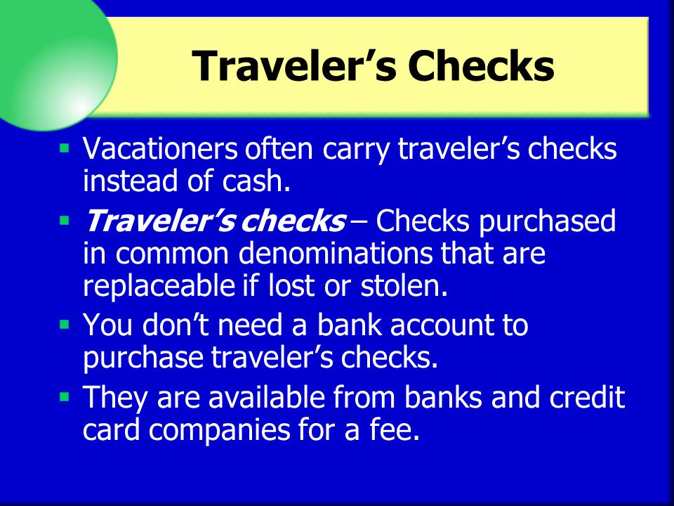 Traveler's Checks Vacationers often carry traveler's checks instead of cash.