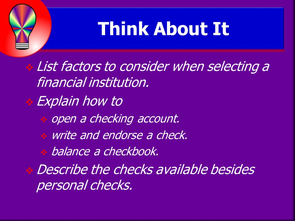 Think About It List factors to consider when selecting a financial institution. Explain how to. open a checking account.
