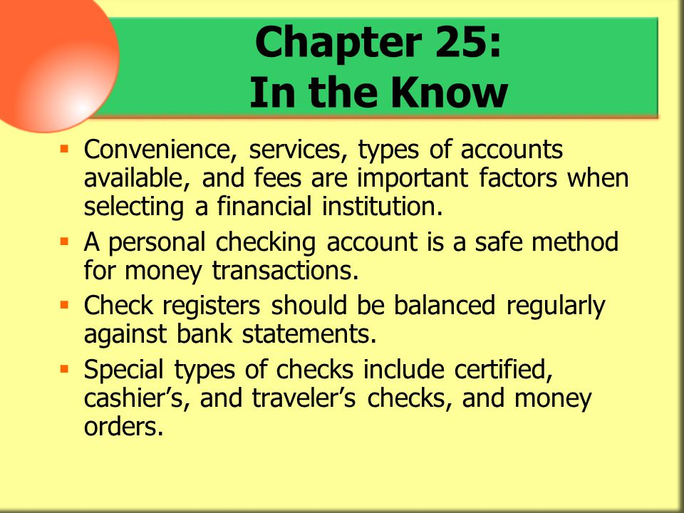 Chapter 25: In the Know Convenience, services, types of accounts available, and fees are important factors when selecting a financial institution.