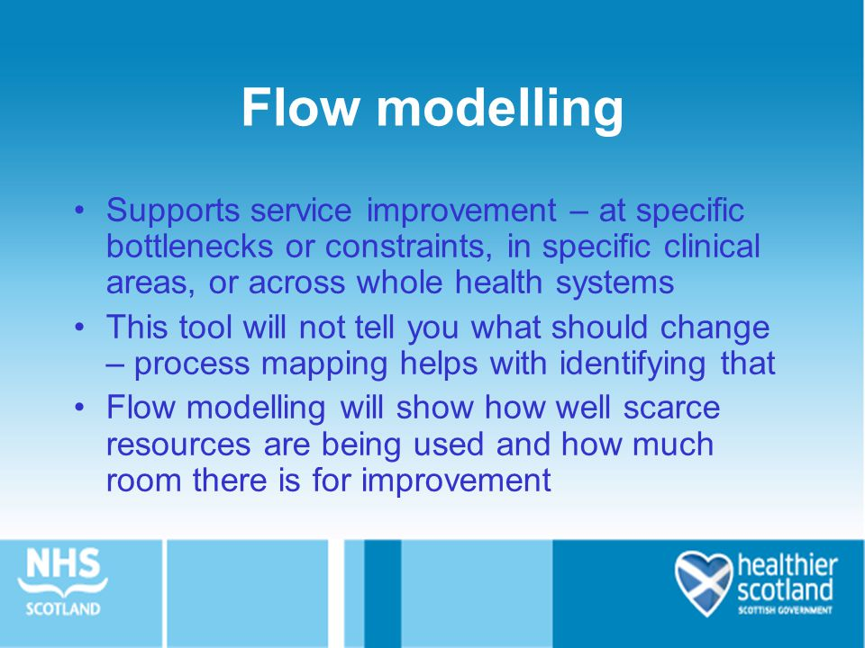 Flow modelling Supports service improvement – at specific bottlenecks or constraints, in specific clinical areas, or across whole health systems.