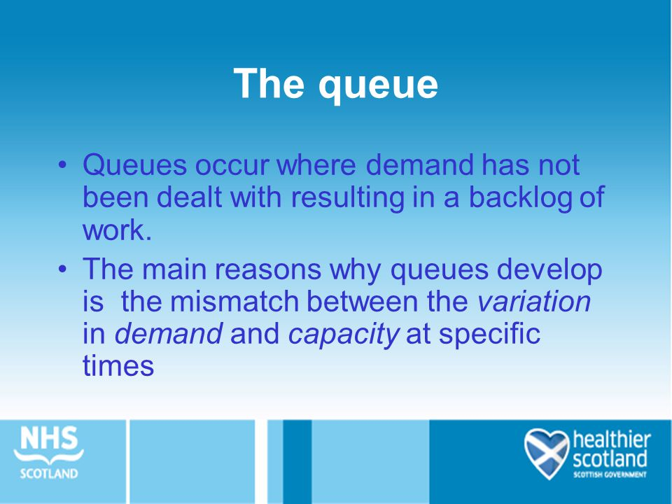 The queue Queues occur where demand has not been dealt with resulting in a backlog of work.