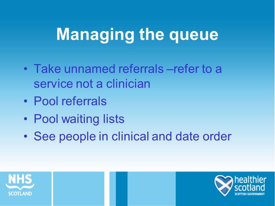 Managing the queue Take unnamed referrals –refer to a service not a clinician. Pool referrals. Pool waiting lists.