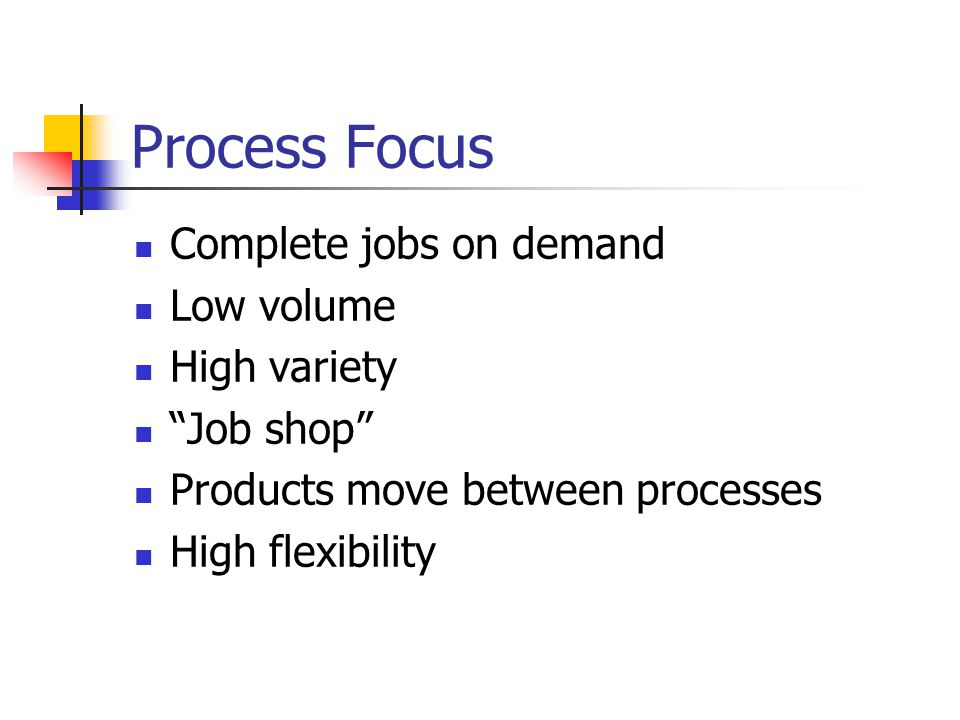 Process Focus Complete jobs on demand Low volume High variety