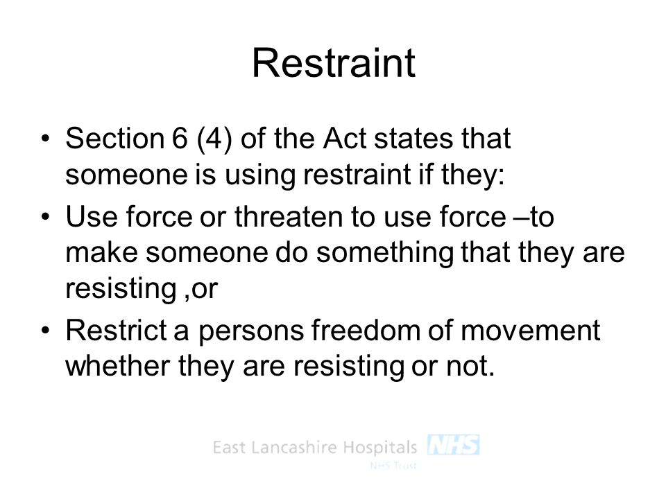 Restraint Section 6 (4) of the Act states that someone is using restraint if they: