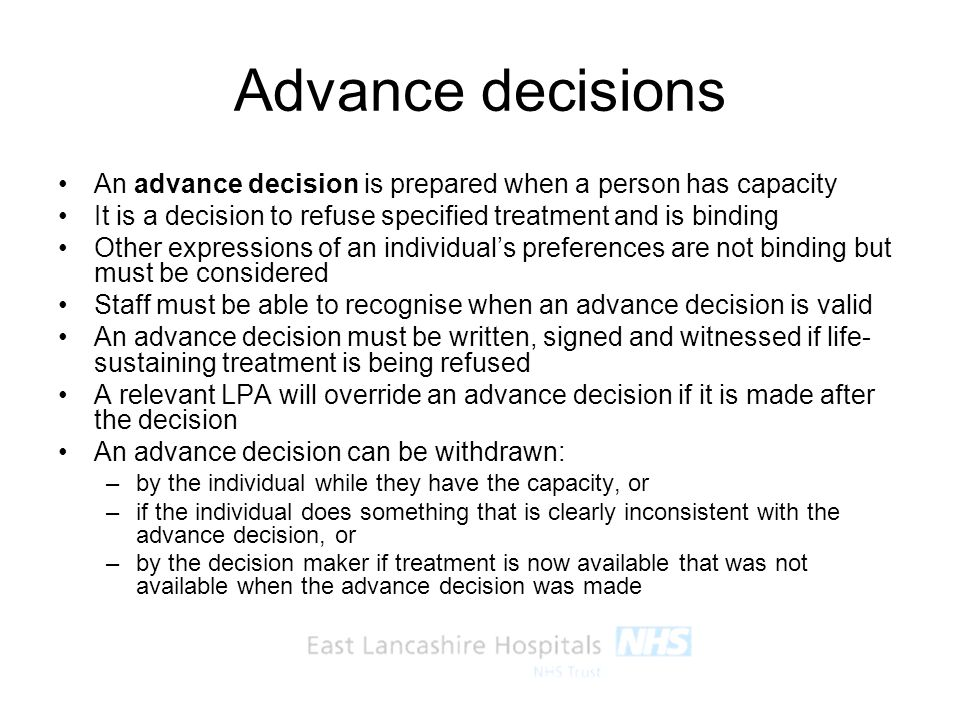 Advance decisions An advance decision is prepared when a person has capacity. It is a decision to refuse specified treatment and is binding.