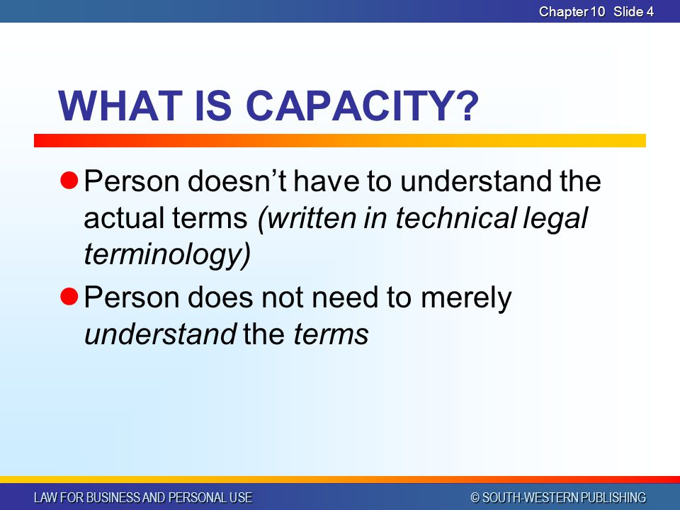 CHAPTER 10 4/1/2017. Chapter 10. WHAT IS CAPACITY Person doesn't have to understand the actual terms (written in technical legal terminology)